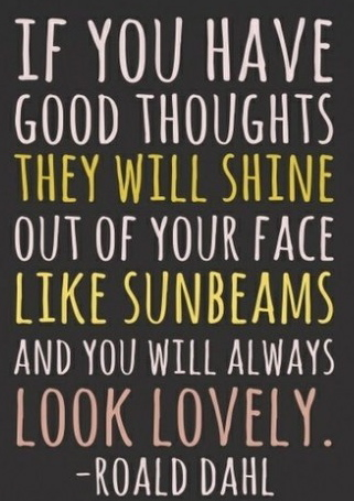 If-you-have-good-thoughts-they-will-shine-out-of-your-face-like-sunbeans-and-you-will-always-look-lovely.Roald-Dahl-quotes